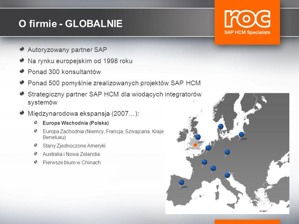 O firmie - GLOBALNIE Autoryzowany partner SAP Na rynku europejskim od 1998 roku Ponad 300 konsultantów Ponad 500 pomyślnie zrealizowanych projektów SAP HCM Strategiczny partner SAP HCM dla wiodących integratorów systemów Międzynarodowa ekspansja (2007…): Europa Wschodnia (Polska) Europa Zachodnia (Niemcy, Francja, Szwajcaria, Kraje Beneluxu) Stany Zjednoczone Ameryki Australia i Nowa Zelandia Pierwsze biuro w Chinach