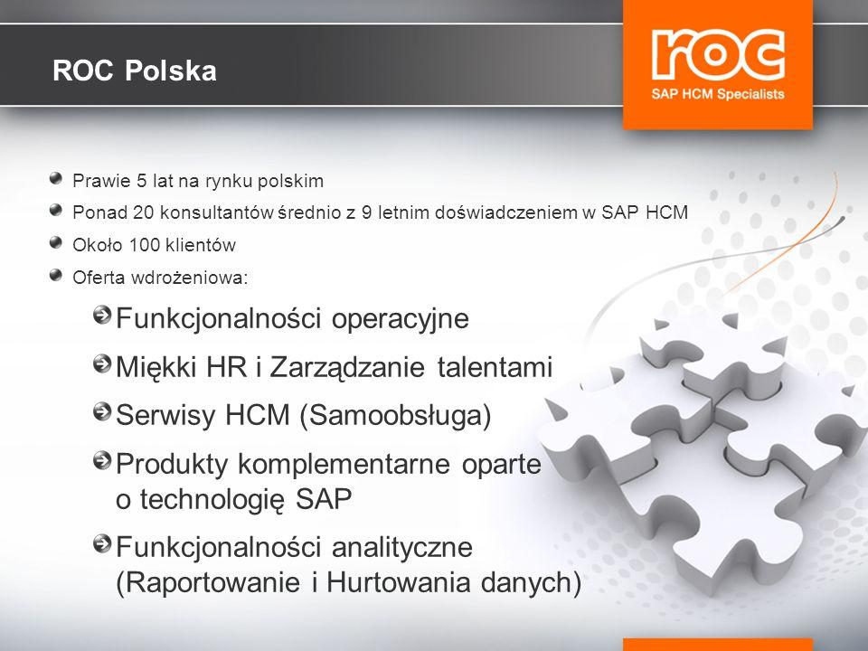ROC Polska Prawie 5 lat na rynku polskim Ponad 20 konsultantów średnio z 9 letnim doświadczeniem w SAP HCM Około 100 klientów Oferta wdrożeniowa: Funkcjonalności operacyjne Miękki HR i Zarządzanie talentami Serwisy HCM (Samoobsługa) Produkty komplementarne oparte o technologię SAP Funkcjonalności analityczne (Raportowanie i Hurtowania danych)