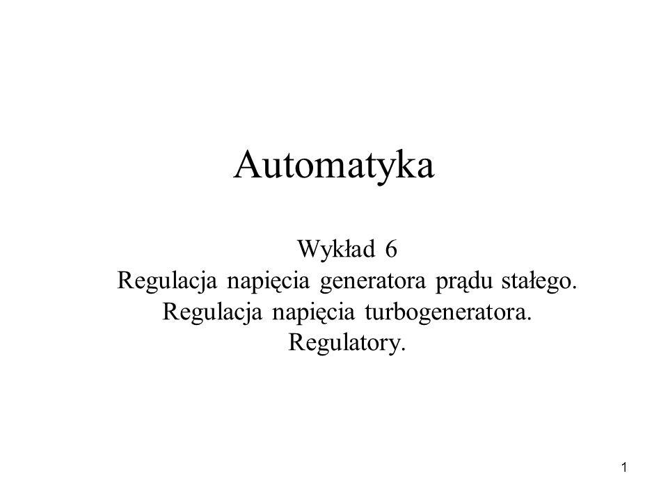 1 Automatyka Wykład 6 Regulacja napięcia generatora prądu stałego. Regulacja napięcia turbogeneratora. Regulatory.