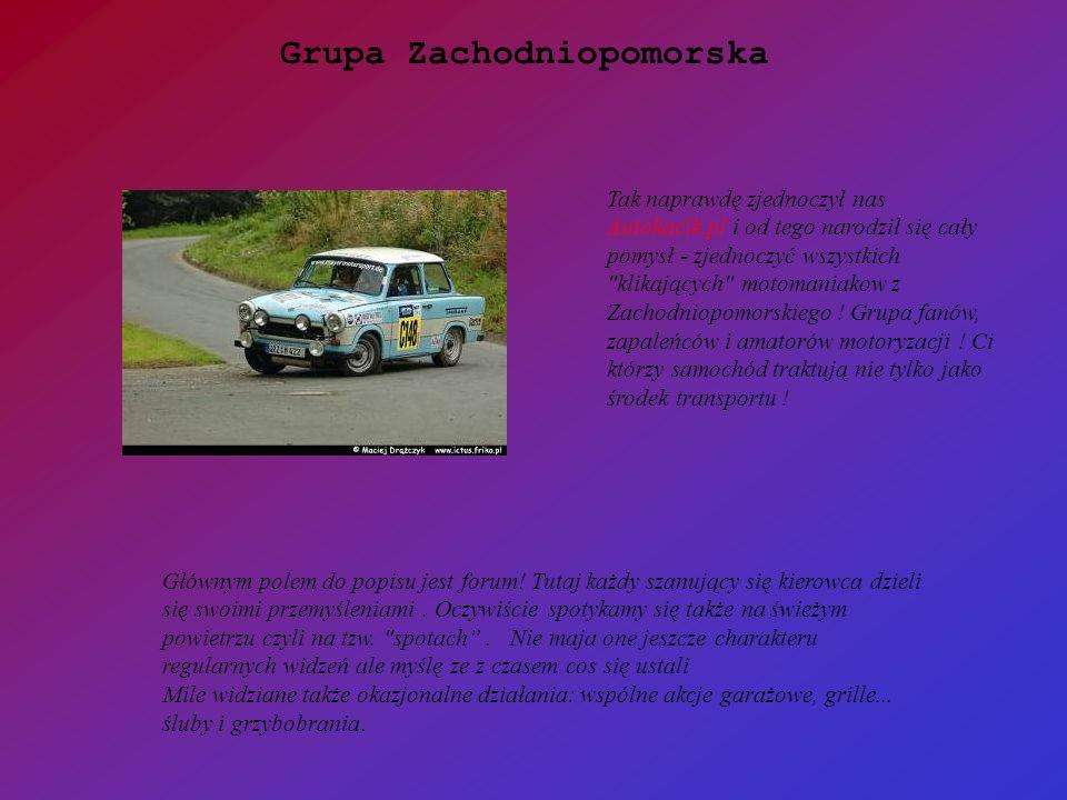 Grupa Zachodniopomorska to grupa przede wszystkim LUDZI a dopiero potem samochodów .