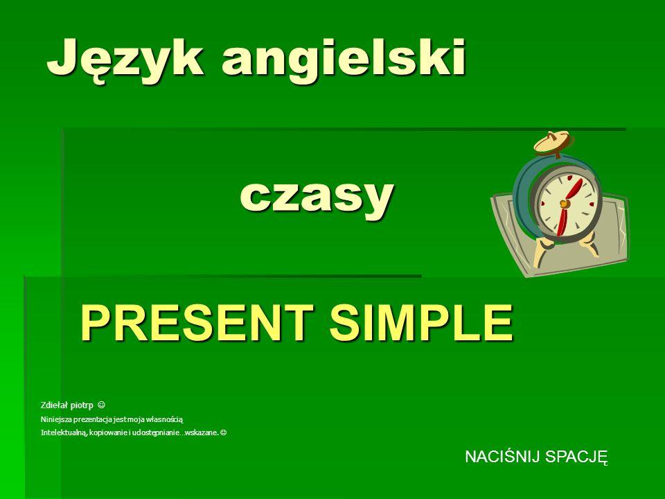 Język angielski PRESENT SIMPLE czasy Zdiełał piotrp Niniejsza prezentacja jest moja własnością Intelektualną, kopiowanie i udostępnianie…wskazane. NAC