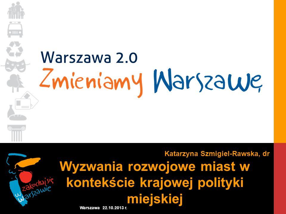 Warszawa 22.10.2013 r. Katarzyna Szmigiel-Rawska, dr Wyzwania rozwojowe miast w kontekście krajowej polityki miejskiej