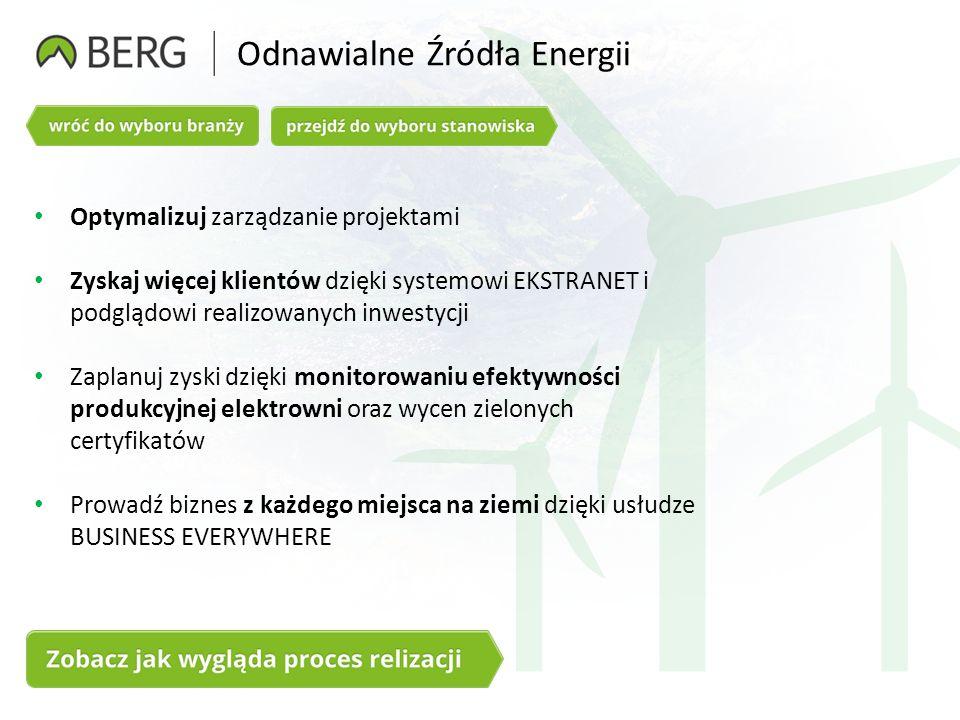 Odnawialne Źródła Energii Optymalizuj zarządzanie projektami Zyskaj więcej klientów dzięki systemowi EKSTRANET i podglądowi realizowanych inwestycji Zaplanuj zyski dzięki monitorowaniu efektywności produkcyjnej elektrowni oraz wycen zielonych certyfikatów Prowadź biznes z każdego miejsca na ziemi dzięki usłudze BUSINESS EVERYWHERE