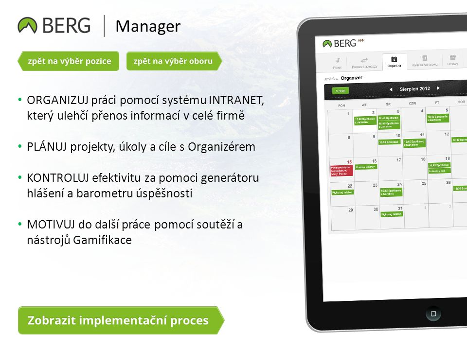 Manager ORGANIZUJ práci pomocí systému INTRANET, který ulehčí přenos informací v celé firmě PLÁNUJ projekty, úkoly a cíle s Organizérem KONTROLUJ efektivitu za pomoci generátoru hlášení a barometru úspěšnosti MOTIVUJ do další práce pomocí soutěží a nástrojů Gamifikace