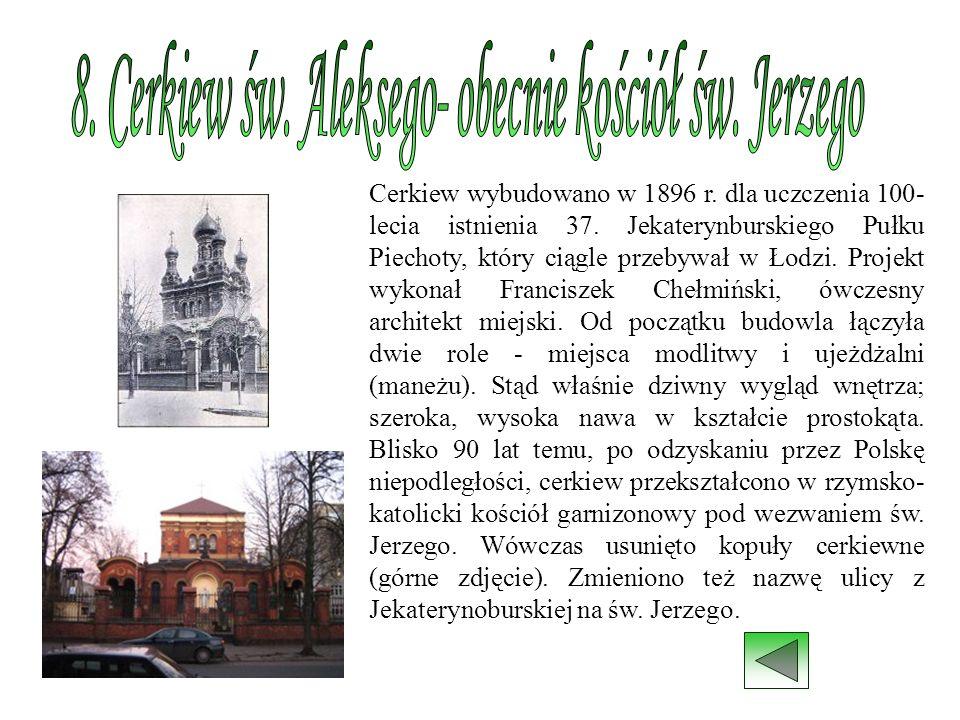 Cerkiew wybudowano w 1896 r. dla uczczenia 100- lecia istnienia 37. Jekaterynburskiego Pułku Piechoty, który ciągle przebywał w Łodzi. Projekt wykonał