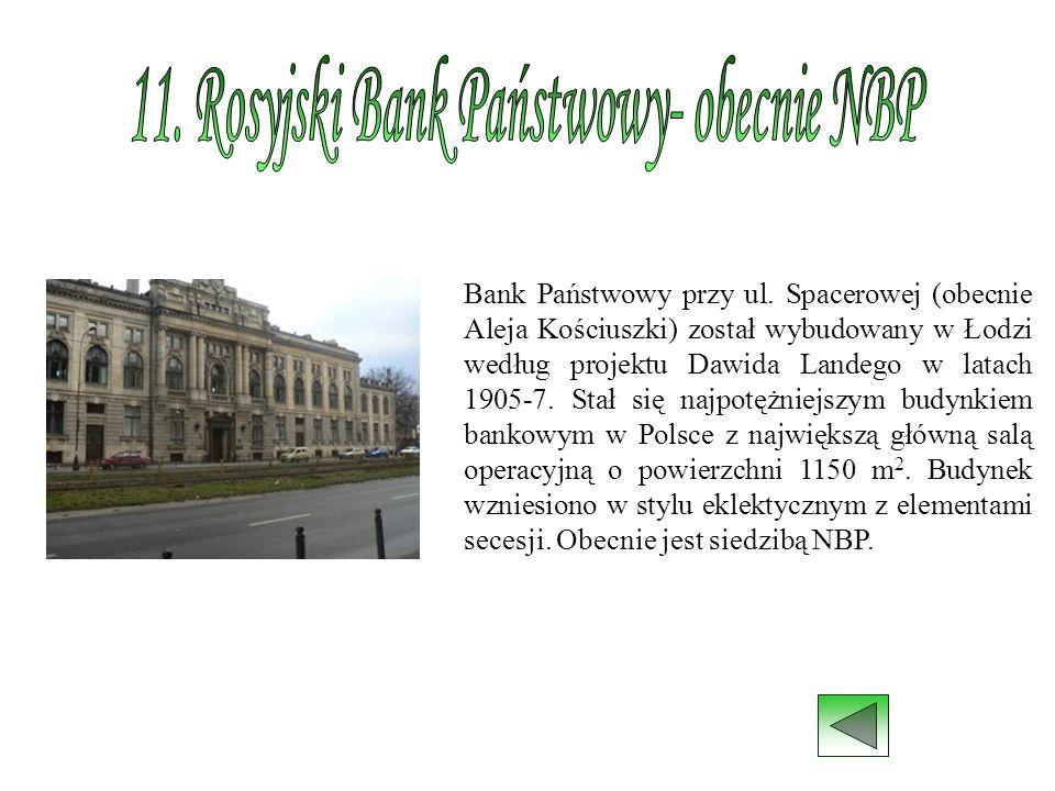 Bank Państwowy przy ul. Spacerowej (obecnie Aleja Kościuszki) został wybudowany w Łodzi według projektu Dawida Landego w latach 1905-7. Stał się najpo