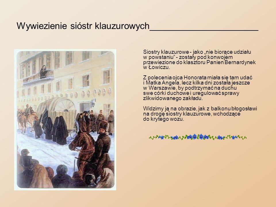 Przyjazd do Łowicza______________________________ Rozlokowawszy jako tako siostry i powierzywszy je opiece duchowej Matki Magdaleny Borowskiej, która pozostała w Warszawie, Matka Angela w towarzystwie siostry Józefy Mikulińskiej wyjechała do Łowicza, zabierając ze sobą obraz Matki Boskiej Częstochowskiej, zwanej Fundatorką.