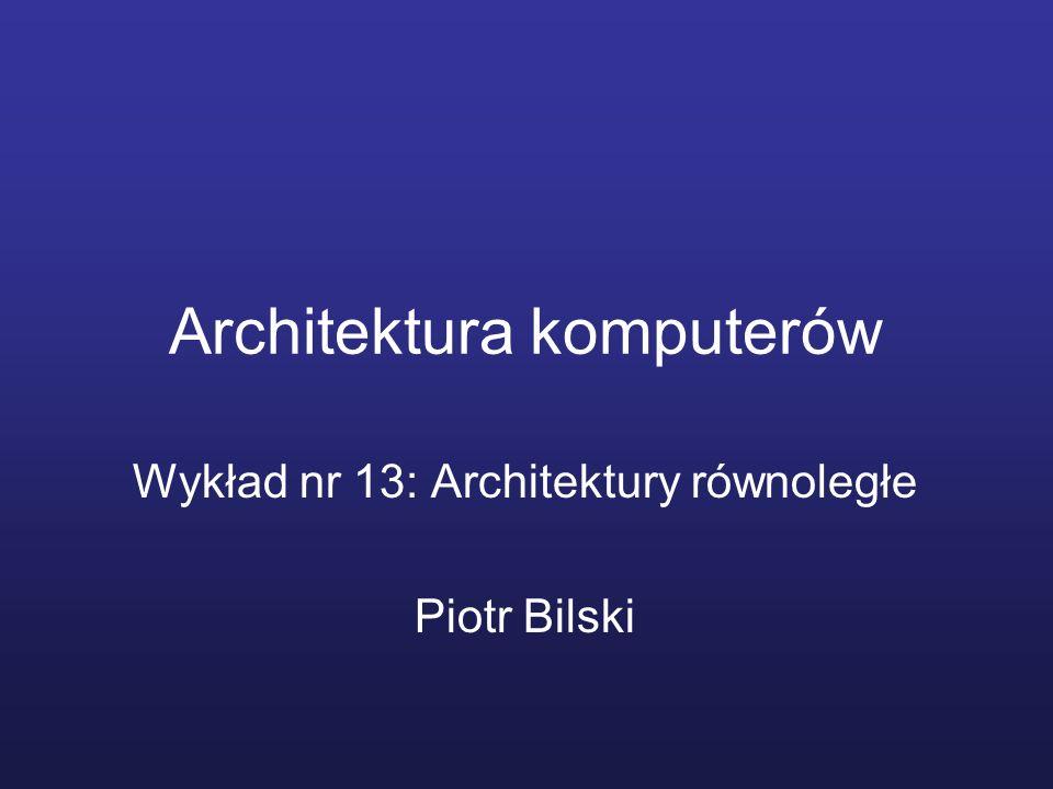 Architektura komputerów Wykład nr 13: Architektury równoległe Piotr Bilski