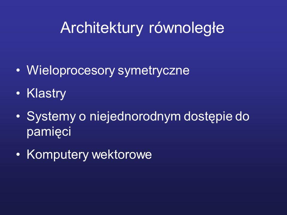 Architektury równoległe Wieloprocesory symetryczne Klastry Systemy o niejednorodnym dostępie do pamięci Komputery wektorowe