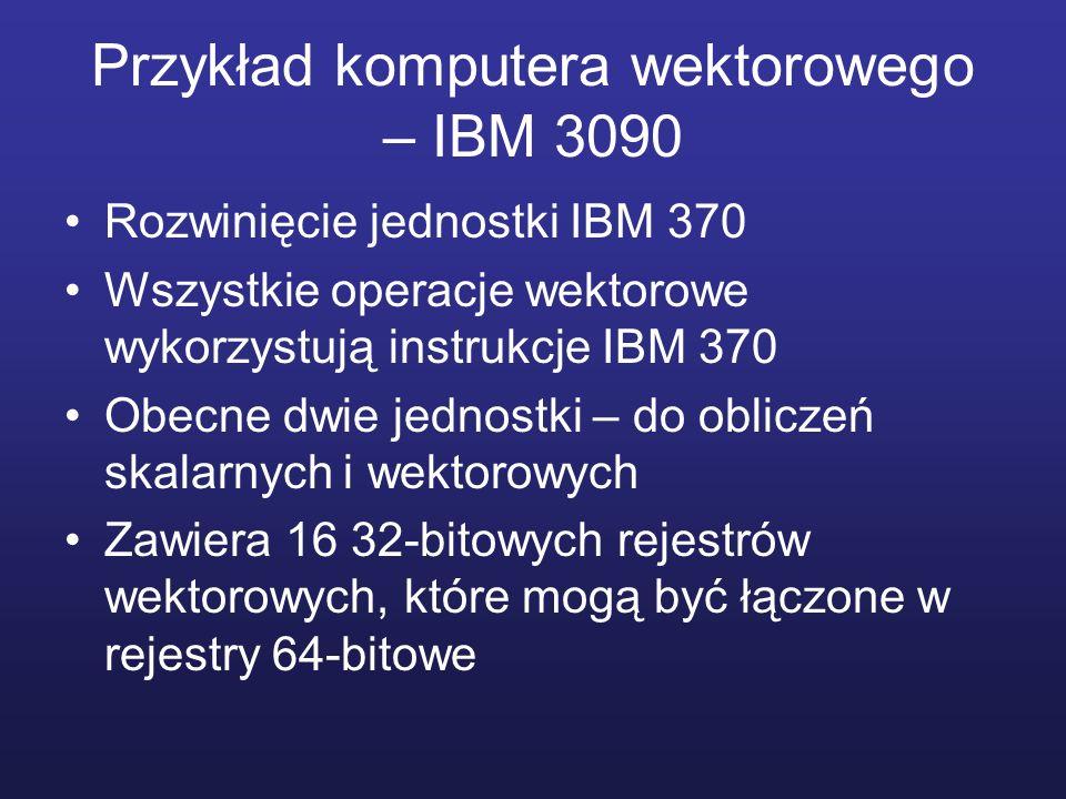 Przykład komputera wektorowego – IBM 3090 Rozwinięcie jednostki IBM 370 Wszystkie operacje wektorowe wykorzystują instrukcje IBM 370 Obecne dwie jedno