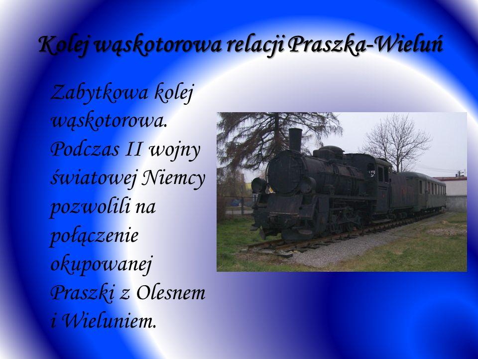 Kolej wąskotorowa relacji Praszka-Wieluń Zabytkowa kolej wąskotorowa. Podczas II wojny światowej Niemcy pozwolili na połączenie okupowanej Praszki z O