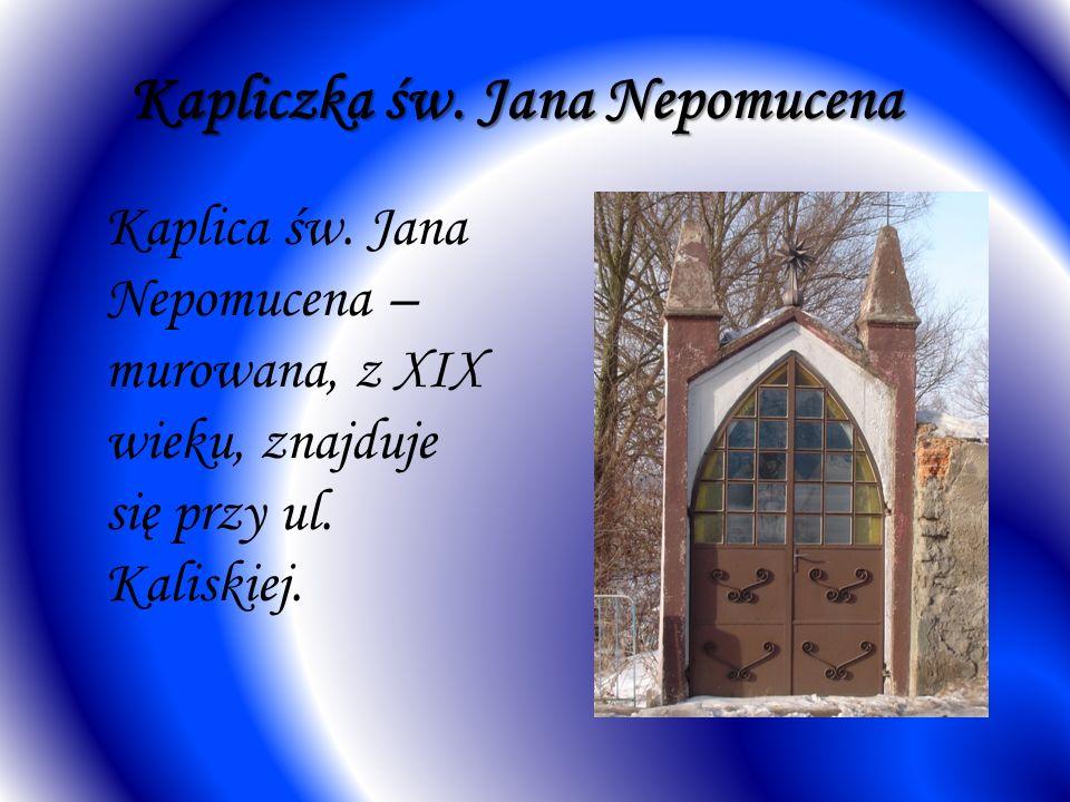 Kapliczka św. Jana Nepomucena Kaplica św. Jana Nepomucena – murowana, z XIX wieku, znajduje się przy ul. Kaliskiej.