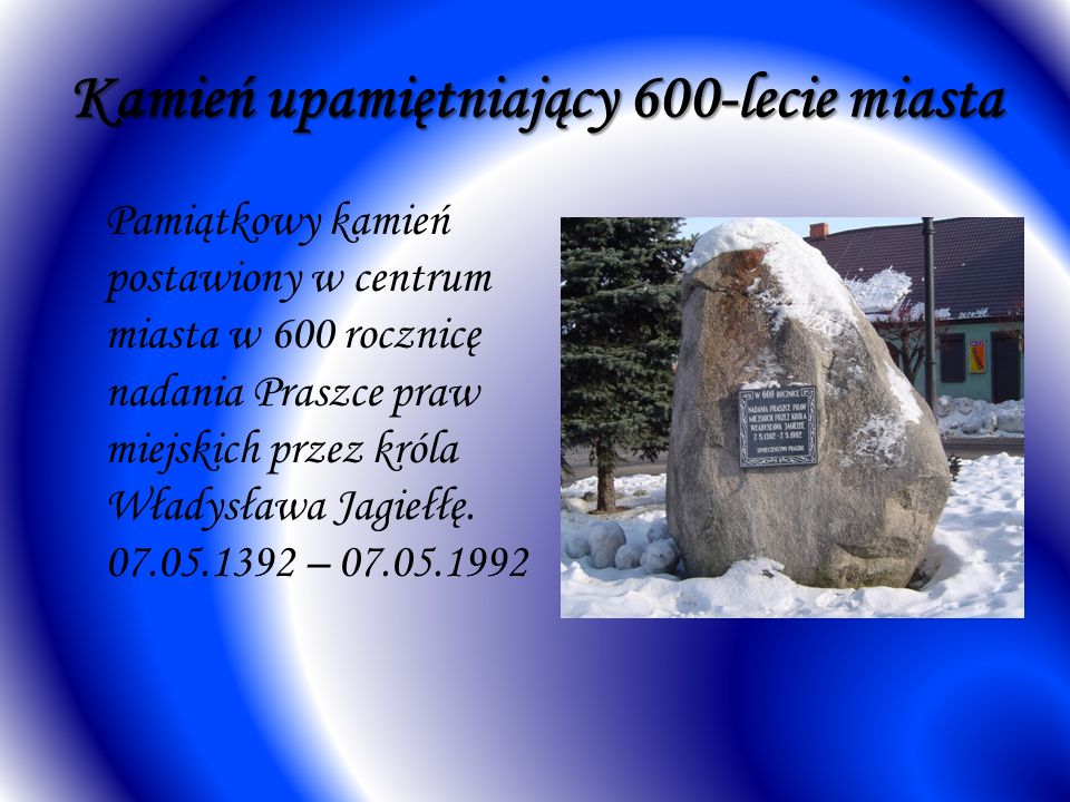 Kamień upamiętniający 600-lecie miasta Pamiątkowy kamień postawiony w centrum miasta w 600 rocznicę nadania Praszce praw miejskich przez króla Władysława Jagiełłę.
