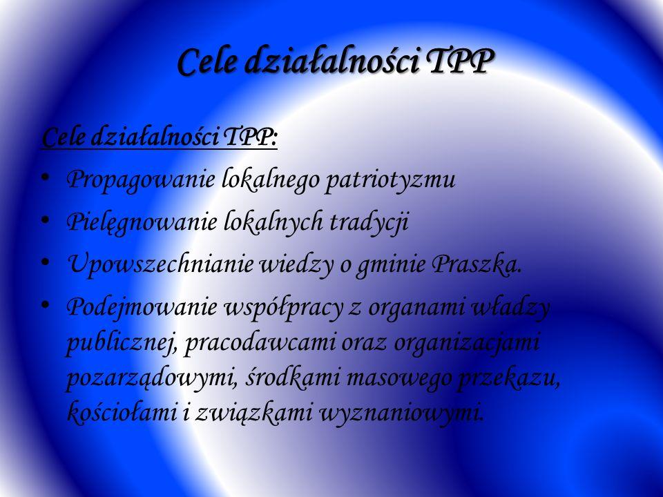 Cele działalności TPP Cele działalności TPP: Propagowanie lokalnego patriotyzmu Pielęgnowanie lokalnych tradycji Upowszechnianie wiedzy o gminie Prasz