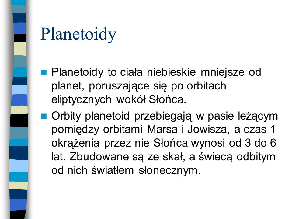 Planetoidy Planetoidy to ciała niebieskie mniejsze od planet, poruszające się po orbitach eliptycznych wokół Słońca. Orbity planetoid przebiegają w pa
