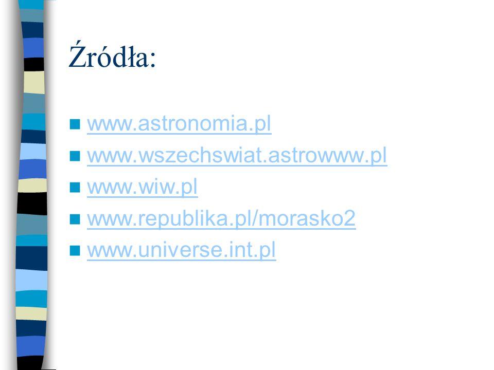Źródła: www.astronomia.pl www.wszechswiat.astrowww.pl www.wiw.pl www.republika.pl/morasko2 www.universe.int.pl