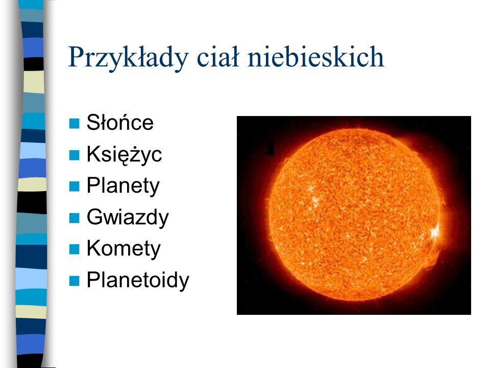 Przykłady ciał niebieskich Słońce Księżyc Planety Gwiazdy Komety Planetoidy