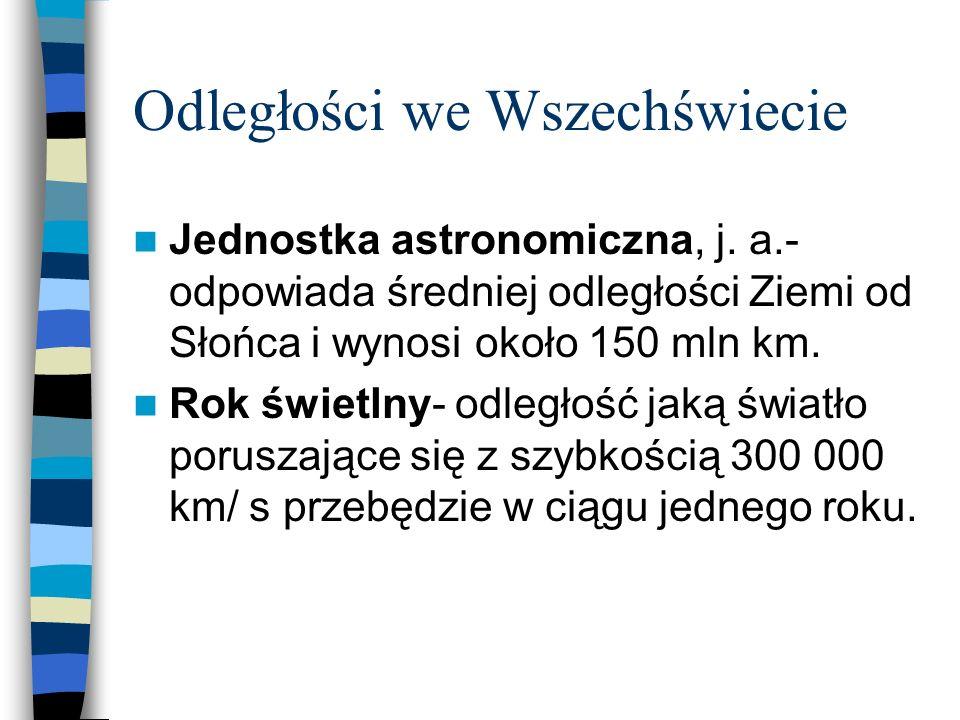 Odległości we Wszechświecie Jednostka astronomiczna, j. a.- odpowiada średniej odległości Ziemi od Słońca i wynosi około 150 mln km. Rok świetlny- odl