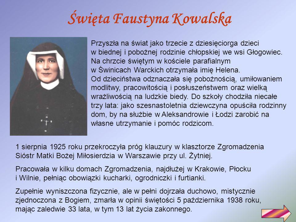 Święta Faustyna Kowalska Przyszła na świat jako trzecie z dziesięciorga dzieci w biednej i pobożnej rodzinie chłopskiej we wsi Głogowiec.