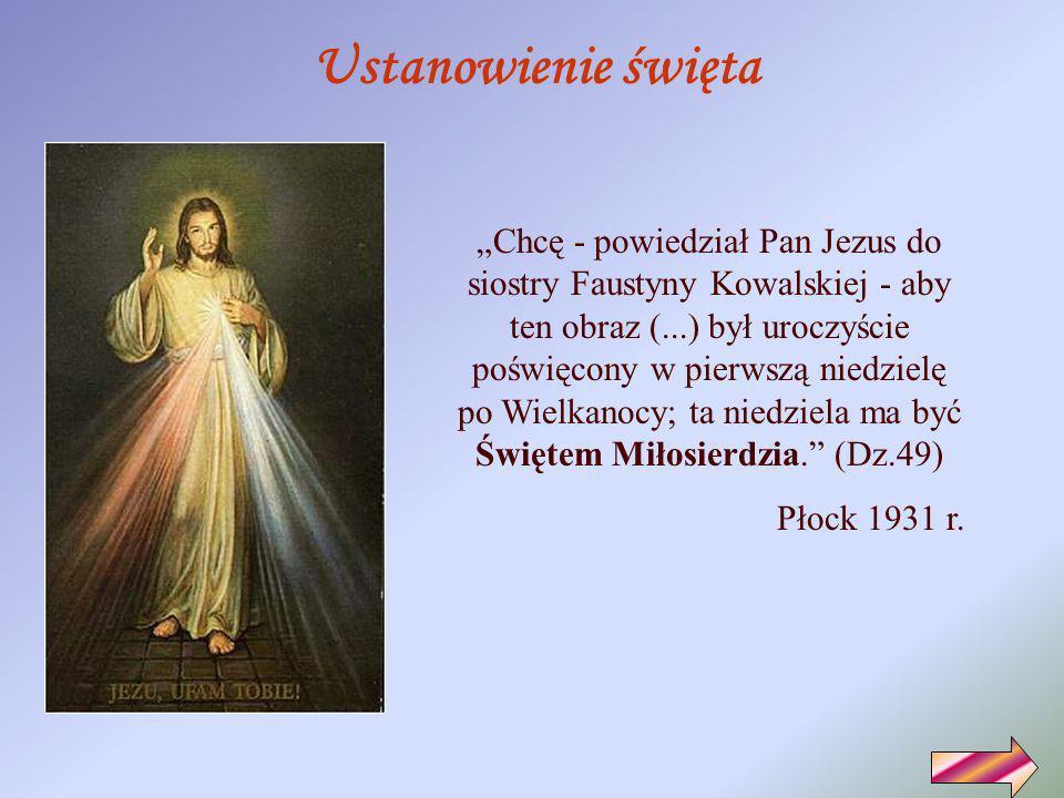 Chcę - powiedział Pan Jezus do siostry Faustyny Kowalskiej - aby ten obraz (...) był uroczyście poświęcony w pierwszą niedzielę po Wielkanocy; ta niedziela ma być Świętem Miłosierdzia.