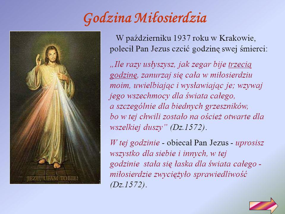 Godzina Miłosierdzia W październiku 1937 roku w Krakowie, polecił Pan Jezus czcić godzinę swej śmierci: Ile razy usłyszysz, jak zegar bije trzecią godzinę, zanurzaj się cała w miłosierdziu moim, uwielbiając i wysławiając je; wzywaj jego wszechmocy dla świata całego, a szczególnie dla biednych grzeszników, bo w tej chwili zostało na oścież otwarte dla wszelkiej duszy (Dz.1572).