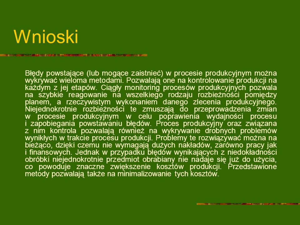 Wnioski Błędy powstające (lub mogące zaistnieć) w procesie produkcyjnym można wykrywać wieloma metodami. Pozwalają one na kontrolowanie produkcji na k