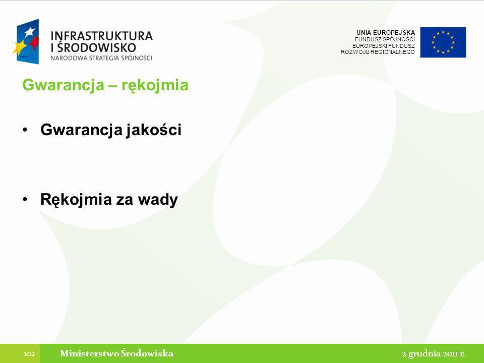 UNIA EUROPEJSKA FUNDUSZ SPÓJNOŚCI EUROPEJSKI FUNDUSZ ROZWOJU REGIONALNEGO Gwarancja – rękojmia Gwarancja jakości Rękojmia za wady 102 2 grudnia 2011 r