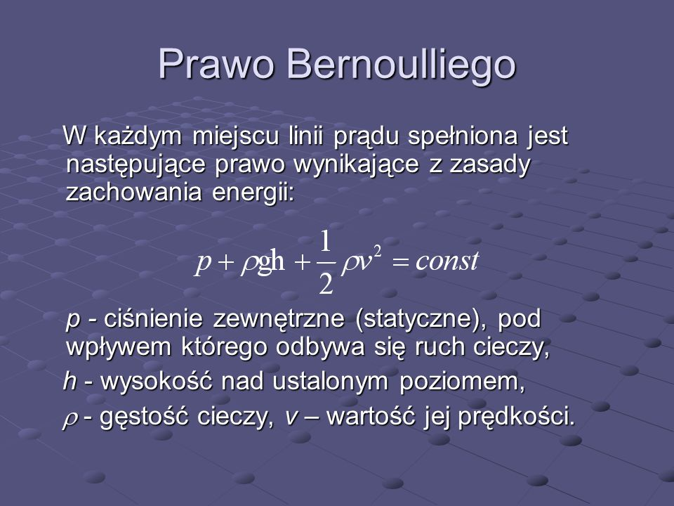 Prawo Bernoulliego W każdym miejscu linii prądu spełniona jest następujące prawo wynikające z zasady zachowania energii: W każdym miejscu linii prądu