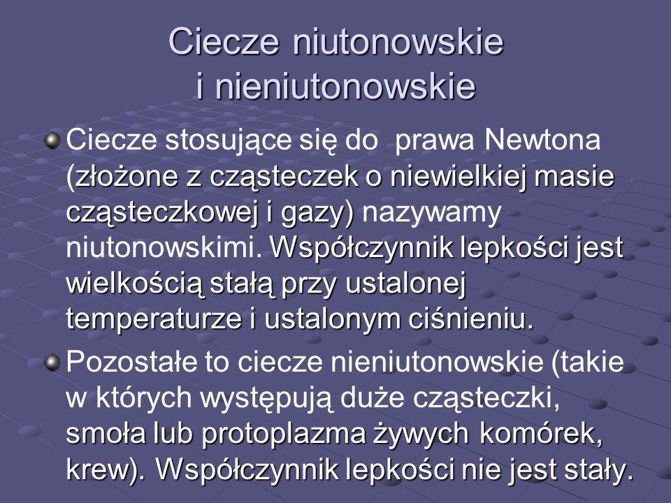 Ciecze niutonowskie i nieniutonowskie złożone z cząsteczek o niewielkiej masie cząsteczkowej i gazy) Współczynnik lepkości jest wielkością stałą przy