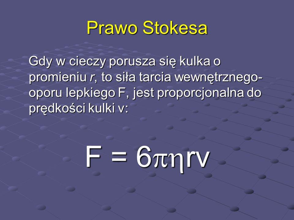 Prawo Stokesa Gdy w cieczy porusza się kulka o promieniu r, to siła tarcia wewnętrznego- oporu lepkiego F, jest proporcjonalna do prędkości kulki v: G