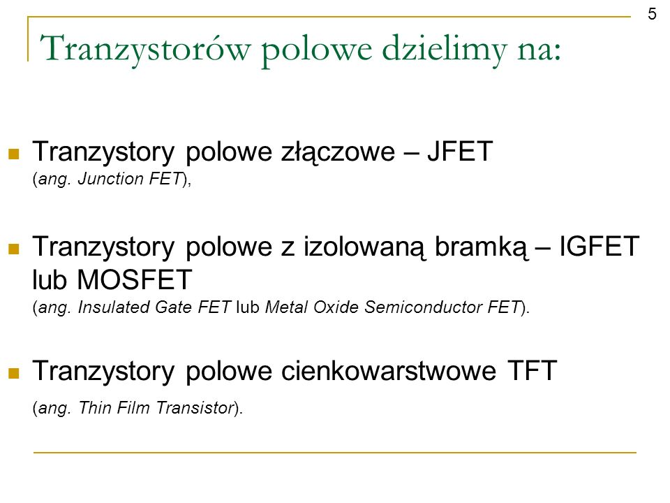 Tranzystory polowe złączowe – JFET (ang. Junction FET), Tranzystory polowe z izolowaną bramką – IGFET lub MOSFET (ang. Insulated Gate FET lub Metal Ox