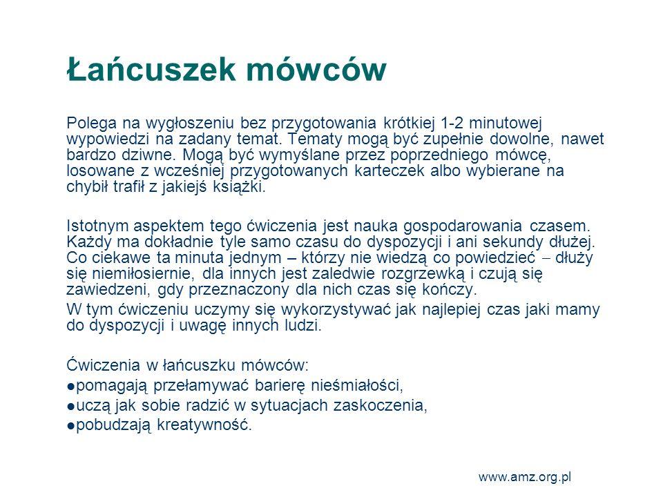 www.amz.org.pl 21 Łańcuszek mówców Polega na wygłoszeniu bez przygotowania krótkiej 1-2 minutowej wypowiedzi na zadany temat. Tematy mogą być zupełnie