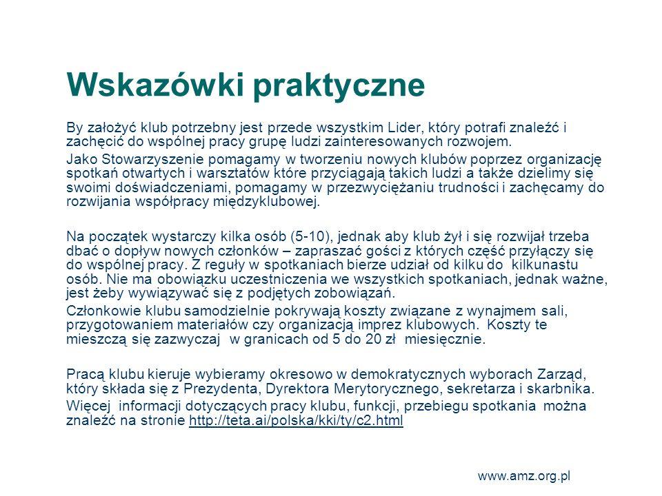 www.amz.org.pl 24 Wskazówki praktyczne By założyć klub potrzebny jest przede wszystkim Lider, który potrafi znaleźć i zachęcić do wspólnej pracy grupę