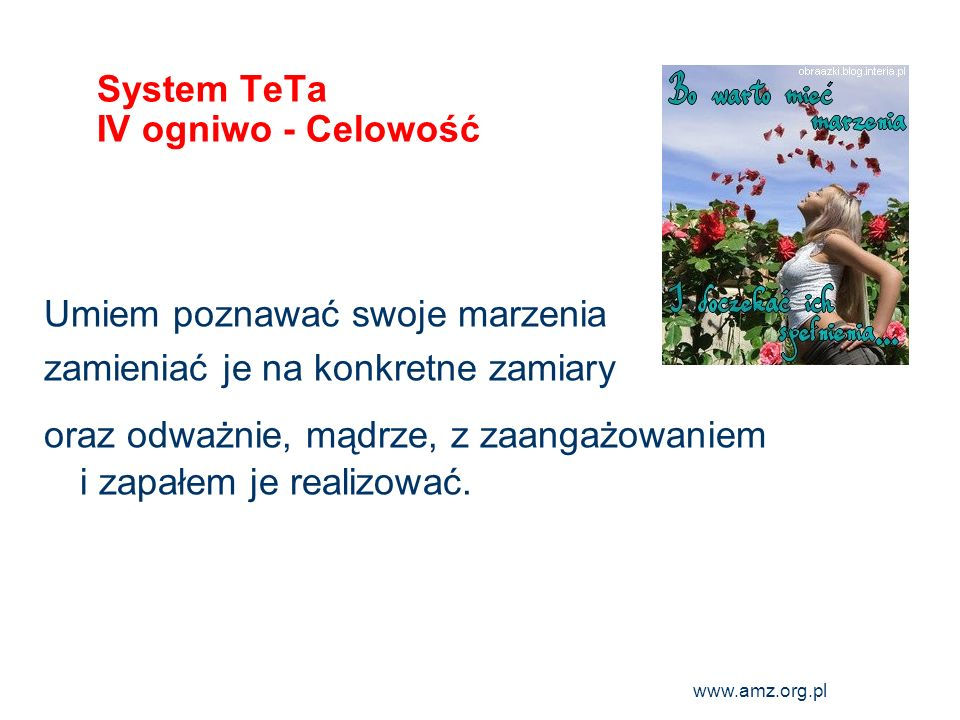 www.amz.org.pl 8 System TeTa IV ogniwo - Celowość Umiem poznawać swoje marzenia zamieniać je na konkretne zamiary oraz odważnie, mądrze, z zaangażowan