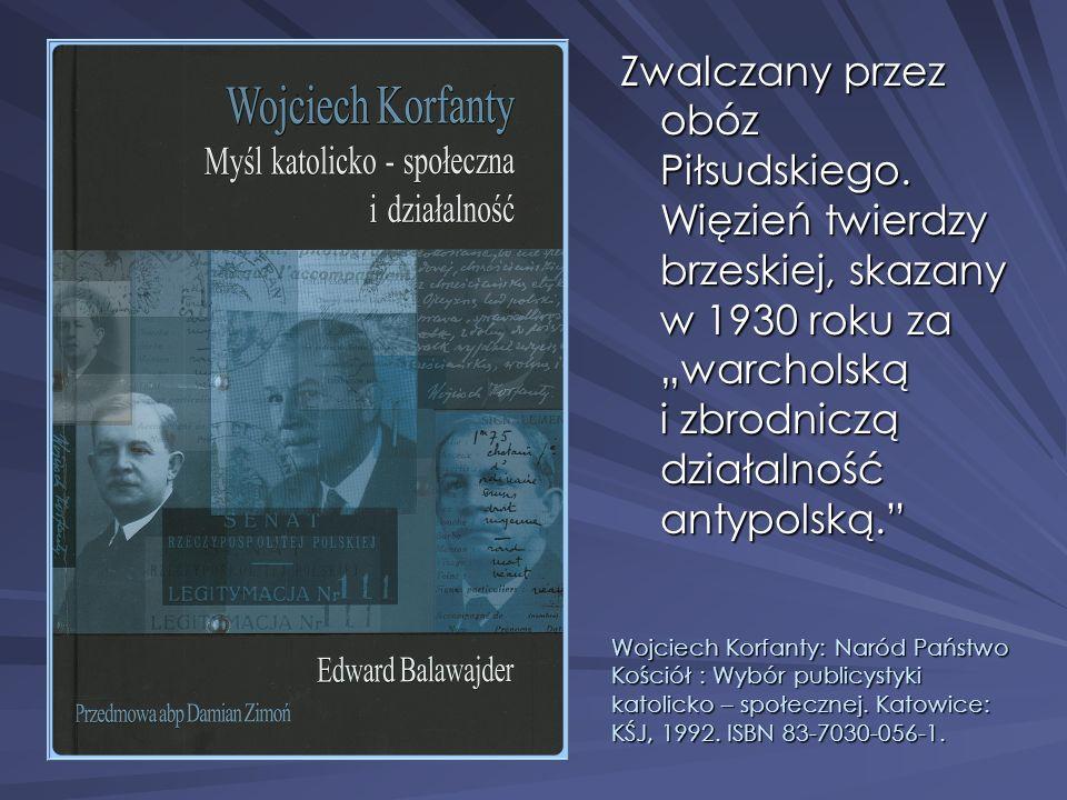 Zwalczany przez obóz Piłsudskiego. Więzień twierdzy brzeskiej, skazany w 1930 roku za warcholską i zbrodniczą działalność antypolską. Wojciech Korfant