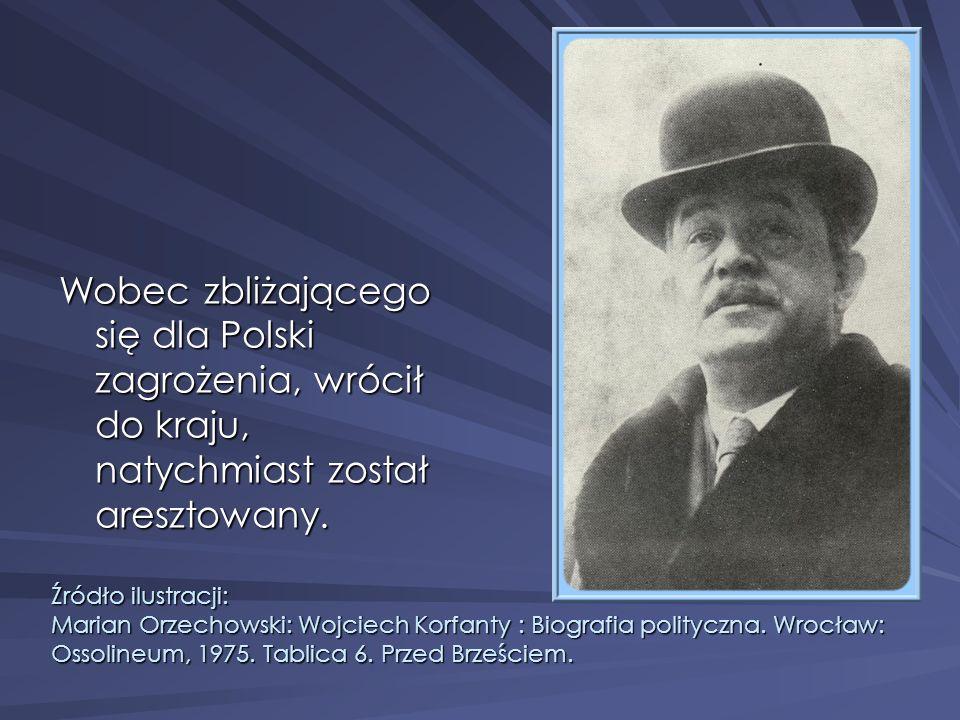 Wobec zbliżającego się dla Polski zagrożenia, wrócił do kraju, natychmiast został aresztowany. Źródło ilustracji: Marian Orzechowski: Wojciech Korfant