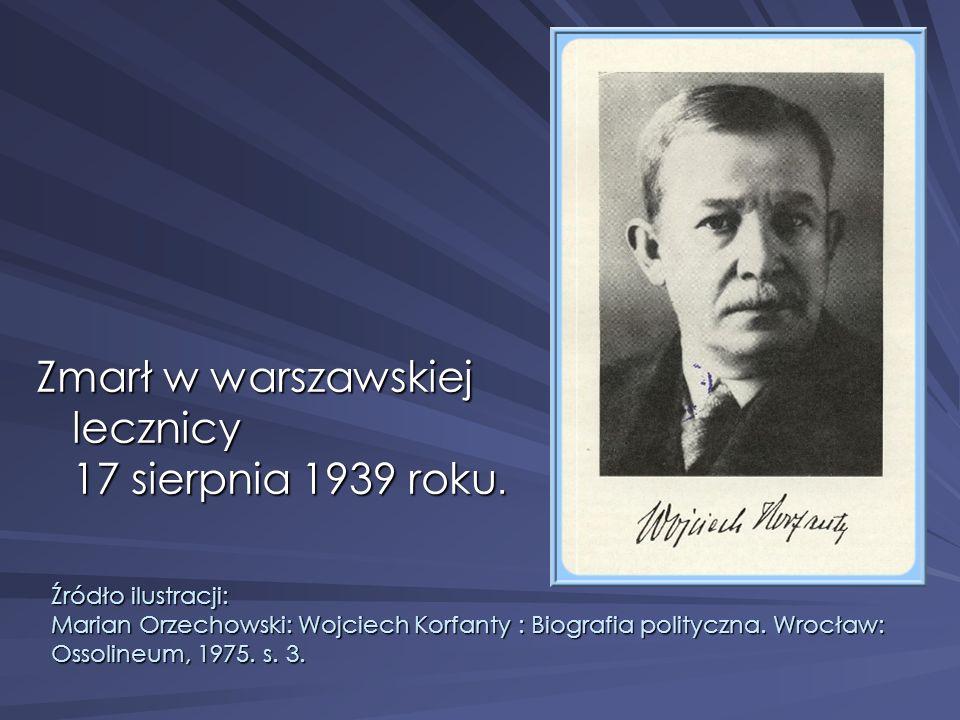 Zmarł w warszawskiej lecznicy 17 sierpnia 1939 roku. Źródło ilustracji: Marian Orzechowski: Wojciech Korfanty : Biografia polityczna. Wrocław: Ossolin