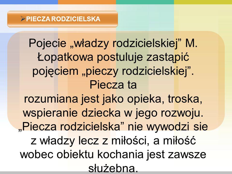 PIECZA RODZICIELSKA Pojecie władzy rodzicielskiej M. Łopatkowa postuluje zastąpić pojęciem pieczy rodzicielskiej. Piecza ta rozumiana jest jako opieka