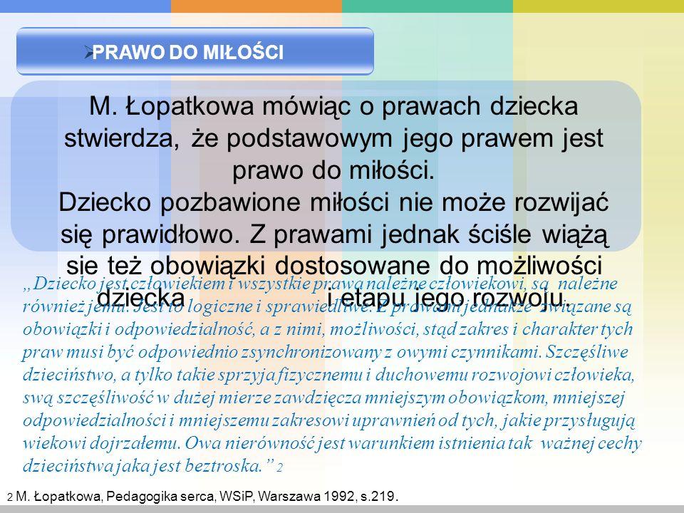 PRAWO DO MIŁOŚCI M. Łopatkowa mówiąc o prawach dziecka stwierdza, że podstawowym jego prawem jest prawo do miłości. Dziecko pozbawione miłości nie moż