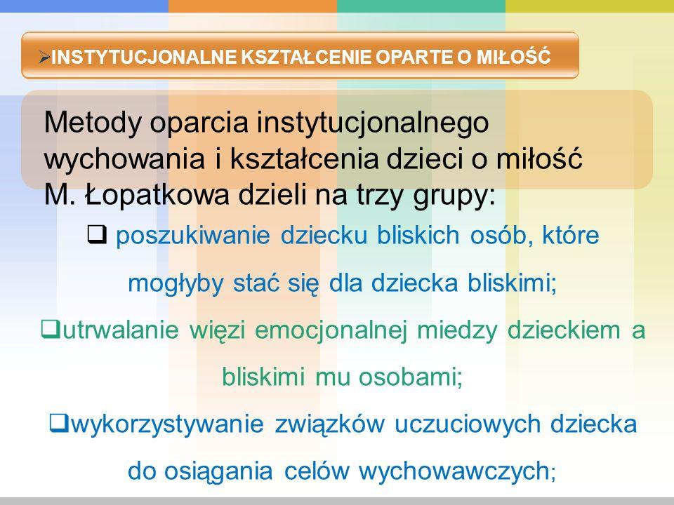 INSTYTUCJONALNE KSZTAŁCENIE OPARTE O MIŁOŚĆ Metody oparcia instytucjonalnego wychowania i kształcenia dzieci o miłość M. Łopatkowa dzieli na trzy grup