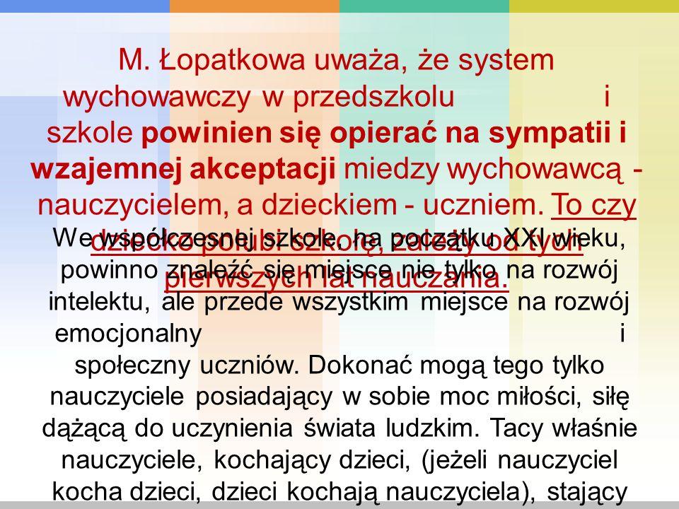 M. Łopatkowa uważa, że system wychowawczy w przedszkolu i szkole powinien się opierać na sympatii i wzajemnej akceptacji miedzy wychowawcą - nauczycie