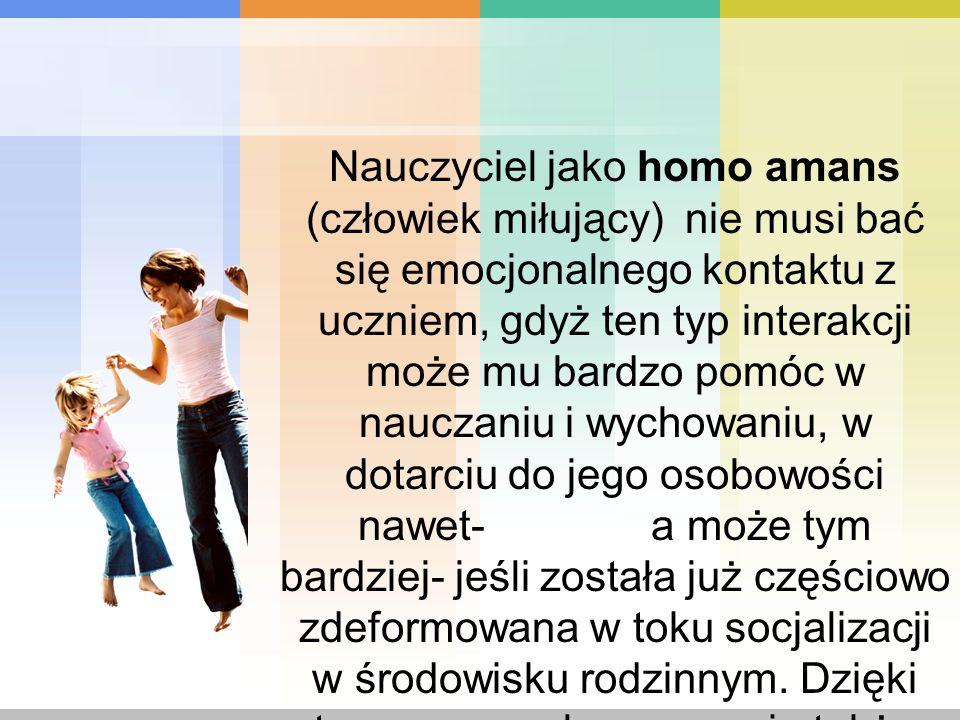 Nauczyciel jako homo amans (człowiek miłujący) nie musi bać się emocjonalnego kontaktu z uczniem, gdyż ten typ interakcji może mu bardzo pomóc w naucz