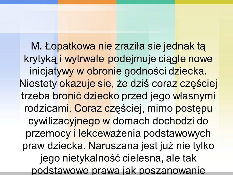 M. Łopatkowa nie zraziła sie jednak tą krytyką i wytrwale podejmuje ciągle nowe inicjatywy w obronie godności dziecka. Niestety okazuje sie, że dziś c
