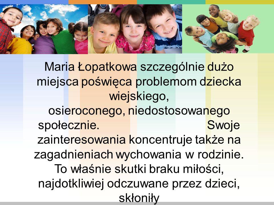Maria Łopatkowa szczególnie dużo miejsca poświęca problemom dziecka wiejskiego, osieroconego, niedostosowanego społecznie. Swoje zainteresowania konce
