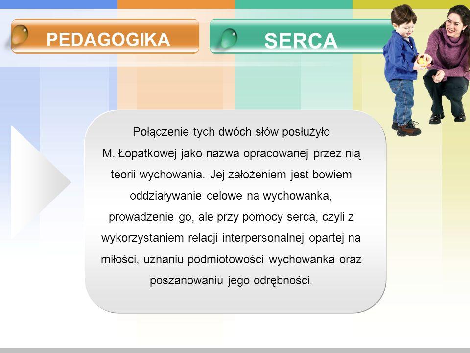 PEDAGOGIKA SERCA Połączenie tych dwóch słów posłużyło M. Łopatkowej jako nazwa opracowanej przez nią teorii wychowania. Jej założeniem jest bowiem odd