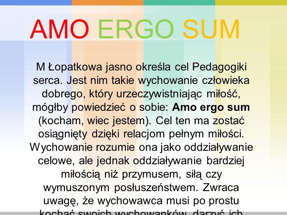 M Łopatkowa jasno określa cel Pedagogiki serca. Jest nim takie wychowanie człowieka dobrego, który urzeczywistniając miłość, mógłby powiedzieć o sobie