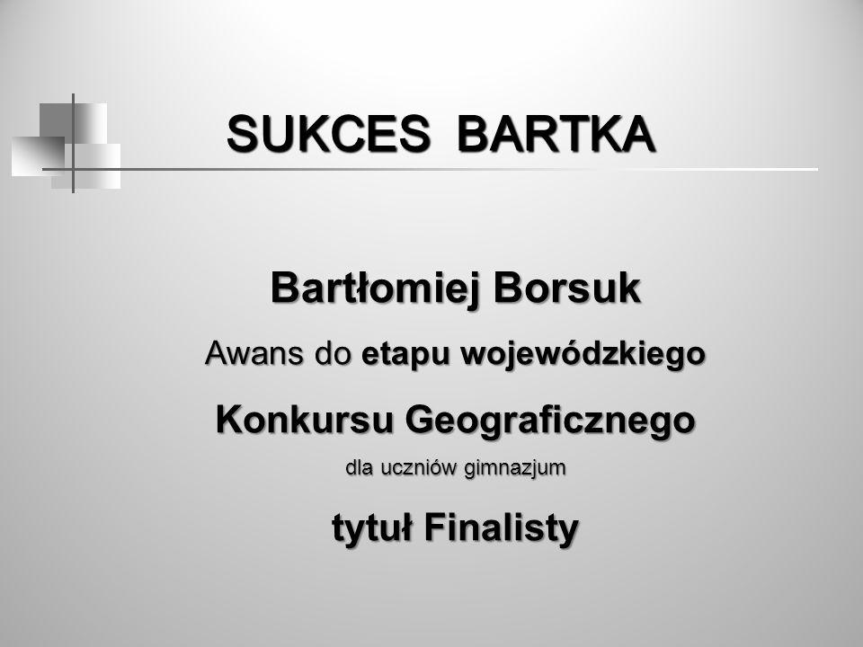 SUKCES BARTKA SUKCES BARTKA Bartłomiej Borsuk Awans do etapu wojewódzkiego Konkursu Geograficznego dla uczniów gimnazjum tytuł Finalisty tytuł Finalis