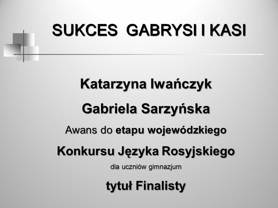 SUKCES GABRYSI I KASI SUKCES GABRYSI I KASI Katarzyna Iwańczyk Gabriela Sarzyńska Awans do etapu wojewódzkiego Konkursu Języka Rosyjskiego dla uczniów