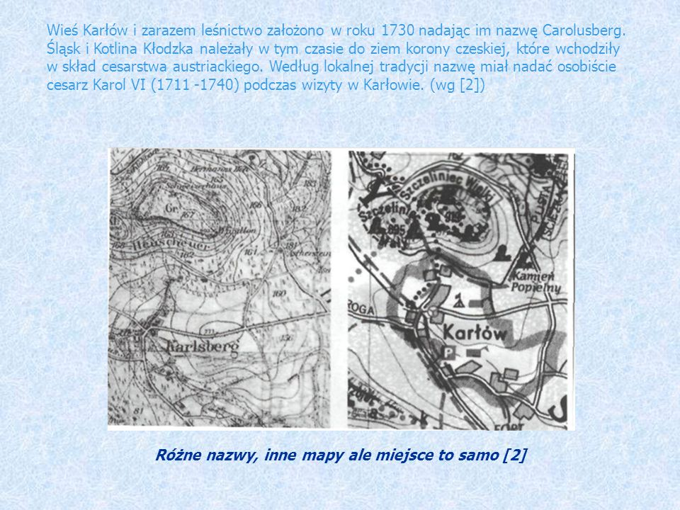 Wieś Karłów i zarazem leśnictwo założono w roku 1730 nadając im nazwę Carolusberg. Śląsk i Kotlina Kłodzka należały w tym czasie do ziem korony czeski