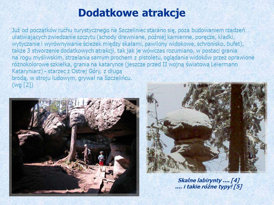 Dodatkowe atrakcje Już od początków ruchu turystycznego na Szczeliniec starano się, poza budowaniem rządzeń ułatwiających zwiedzanie szczytu (schody drewniane, później kamienne, poręcze, kładki, wytyczanie i wyrównywanie ścieżek między skałami, pawilony widokowe, schronisko, bufet), także 3 stworzenie dodatkowych atrakcji, tak jak je wówczas rozumiano, w postaci grania na rogu myśliwskim, strzelania samym prochem z pistoletu, oglądania widoków przez oprawione różnokolorowe szkiełka, grania na katarynce (jeszcze przed II wojną światową Leiermann Kataryniarz) - starzec z Ostrej Góry, z długą brodą, w stroju ludowym, grywał na Szczelińcu.